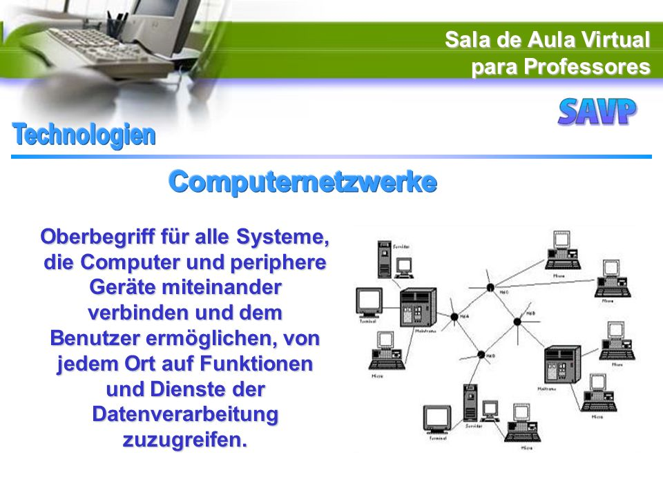 Sala de Aula Virtual para Professores Oberbegriff für alle Systeme, die Computer und periphere Geräte miteinander verbinden und dem Benutzer ermöglichen, von jedem Ort auf Funktionen und Dienste der Datenverarbeitung zuzugreifen.