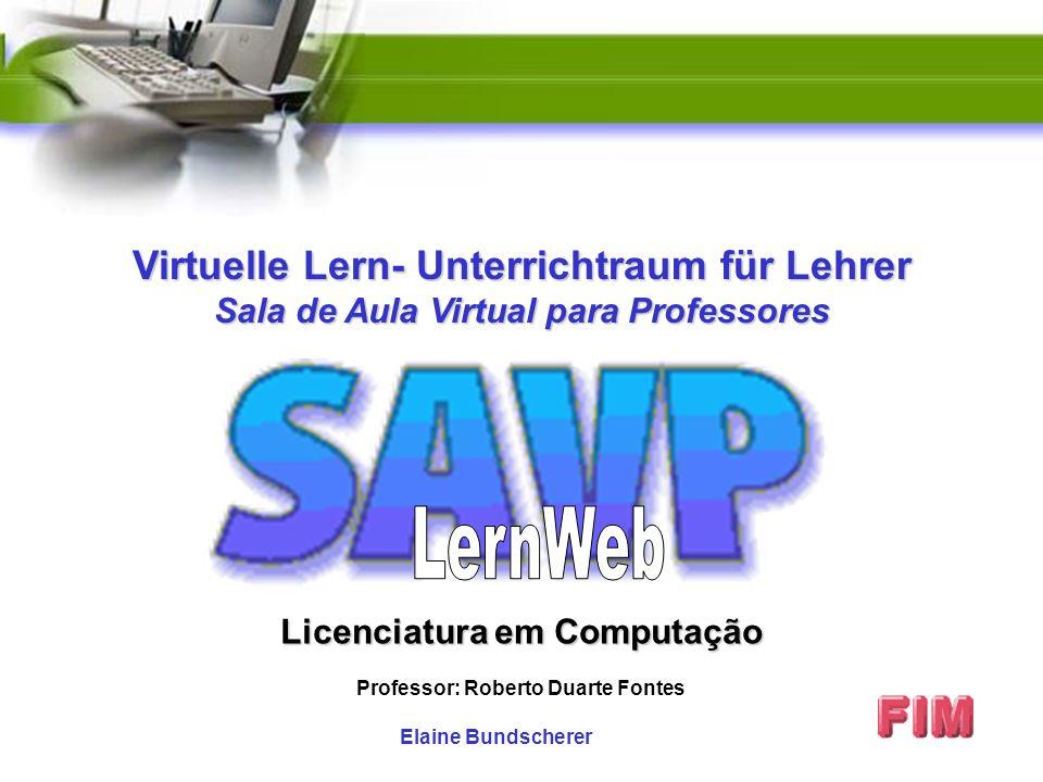 Elaine Bundscherer Licenciatura em Computação Professor: Roberto Duarte Fontes Virtuelle Lern- Unterrichtraum für Lehrer Sala de Aula Virtual para Professores