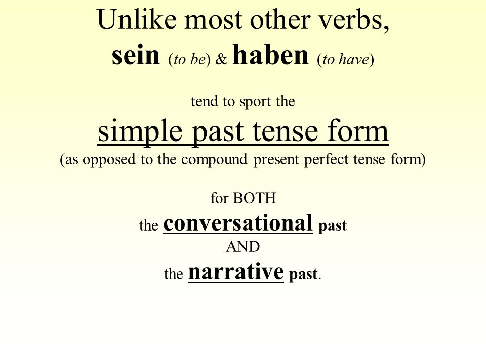 Unlike most other verbs, sein (to be) & haben (to have) tend to sport the simple past tense form (as opposed to the compound present perfect tense for