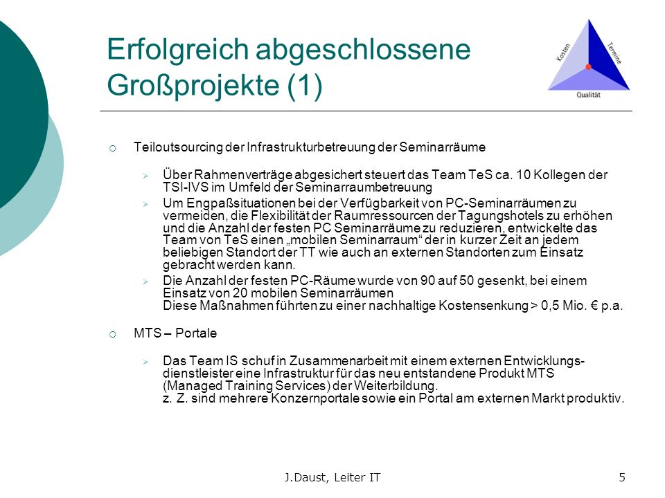 J.Daust, Leiter IT5 Erfolgreich abgeschlossene Großprojekte (1) Teiloutsourcing der Infrastrukturbetreuung der Seminarräume Über Rahmenverträge abgesi