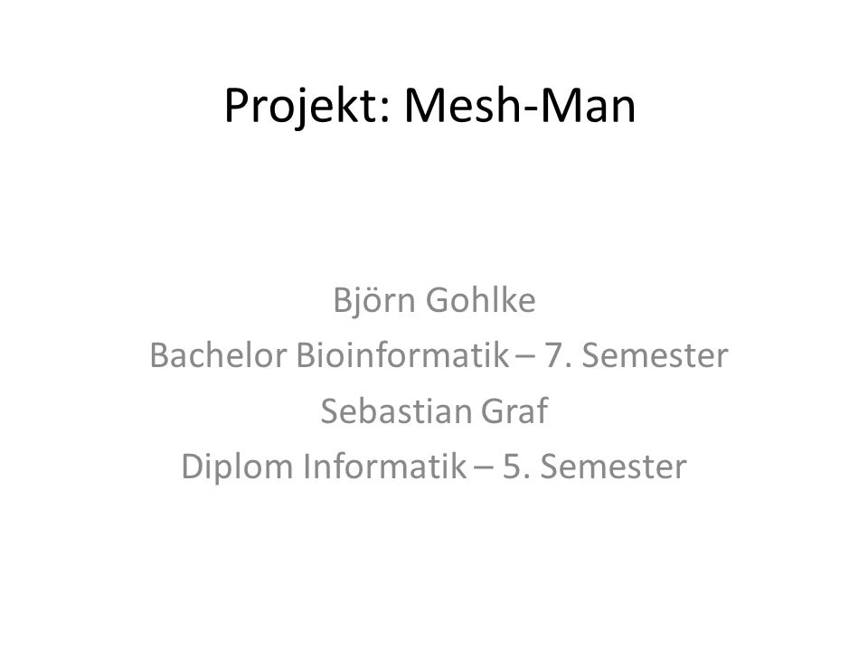 Projekt: Mesh-Man Björn Gohlke Bachelor Bioinformatik – 7.