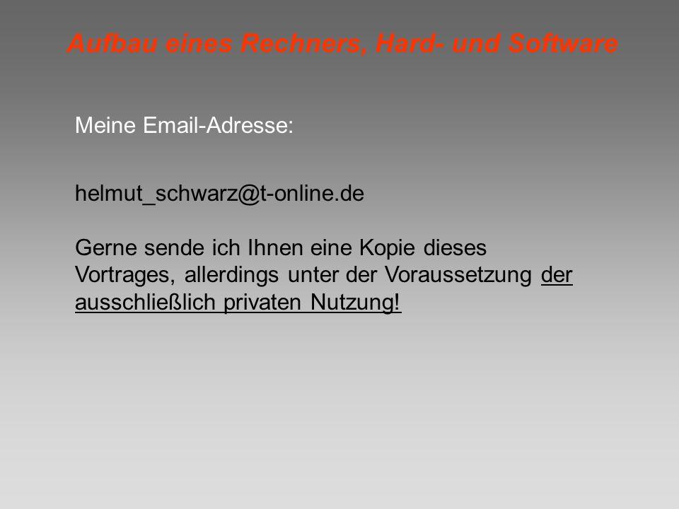 Aufbau eines Rechners, Hard- und Software Meine Email-Adresse: helmut_schwarz@t-online.de Gerne sende ich Ihnen eine Kopie dieses Vortrages, allerding