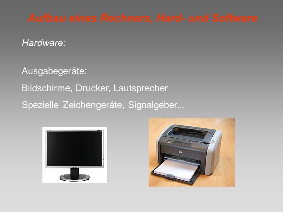 Aufbau eines Rechners, Hard- und Software Hardware: Ausgabegeräte: Bildschirme, Drucker, Lautsprecher Spezielle Zeichengeräte, Signalgeber,..