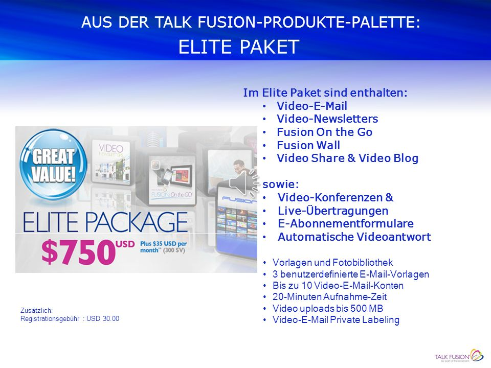 AUS DER TALK FUSION-PRODUKTE-PALETTE: EXECUTIVE PAKET Vorlagen und Fotobibliothek 1 benutzerdefinierte  - Vorlage Bis zu 5 Video- -Konten 20-Minuten Aufnahme-Zeit Video uploads bis 500 MB Zusätzlich: Registrationsgebühr : USD Im Executive Paket sind enthalten: Video- Video-Newsletters Fusion On the Go Fusion Wall Video Share & Video Blog