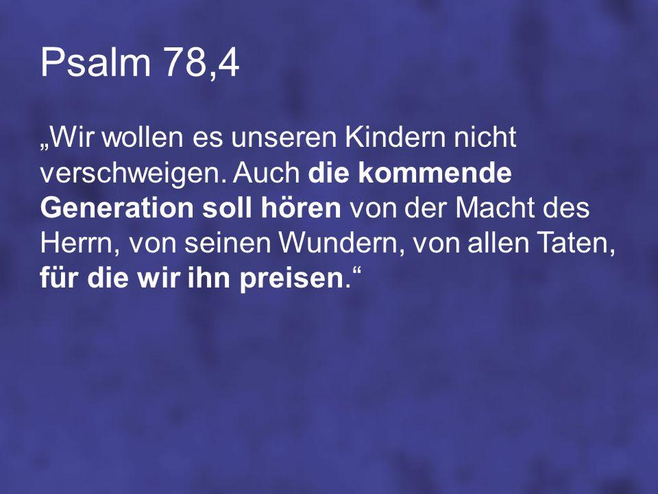Psalm 78,4 Wir wollen es unseren Kindern nicht verschweigen. Auch die kommende Generation soll hören von der Macht des Herrn, von seinen Wundern, von