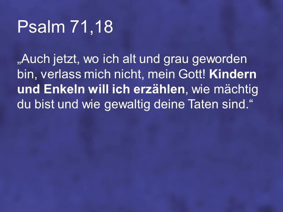 Psalm 71,18 Auch jetzt, wo ich alt und grau geworden bin, verlass mich nicht, mein Gott! Kindern und Enkeln will ich erzählen, wie mächtig du bist und