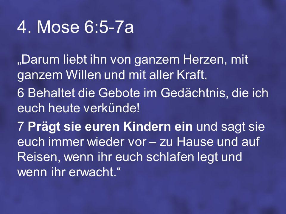 4. Mose 6:5-7a Darum liebt ihn von ganzem Herzen, mit ganzem Willen und mit aller Kraft. 6 Behaltet die Gebote im Gedächtnis, die ich euch heute verkü