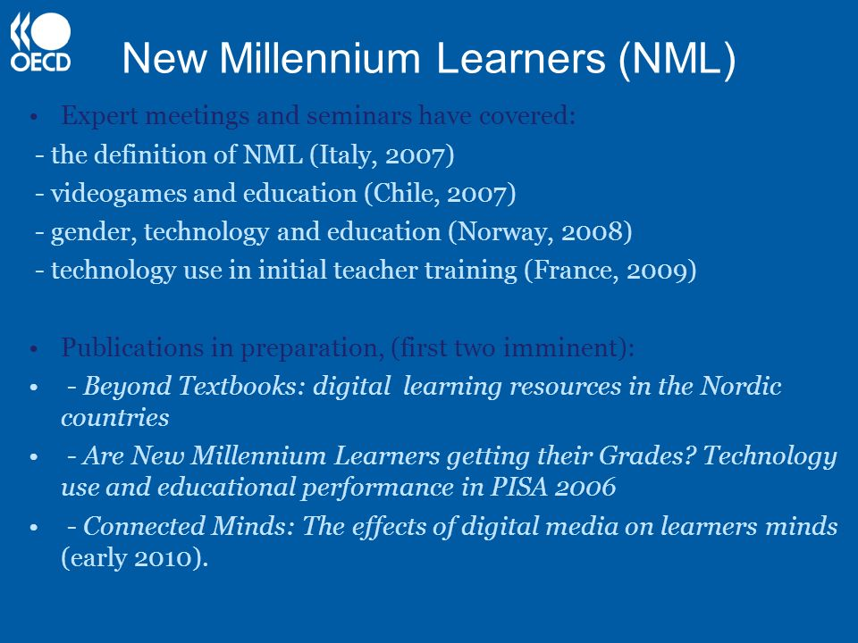 New Millennium Learners (NML) Expert meetings and seminars have covered: - the definition of NML (Italy, 2007) - videogames and education (Chile, 2007) - gender, technology and education (Norway, 2008) - technology use in initial teacher training (France, 2009) Publications in preparation, (first two imminent): - Beyond Textbooks: digital learning resources in the Nordic countries - Are New Millennium Learners getting their Grades.