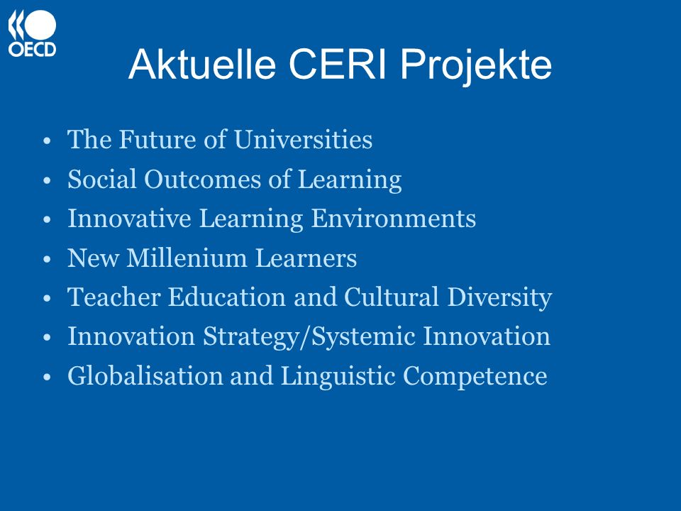Aktuelle CERI Projekte The Future of Universities Social Outcomes of Learning Innovative Learning Environments New Millenium Learners Teacher Education and Cultural Diversity Innovation Strategy/Systemic Innovation Globalisation and Linguistic Competence