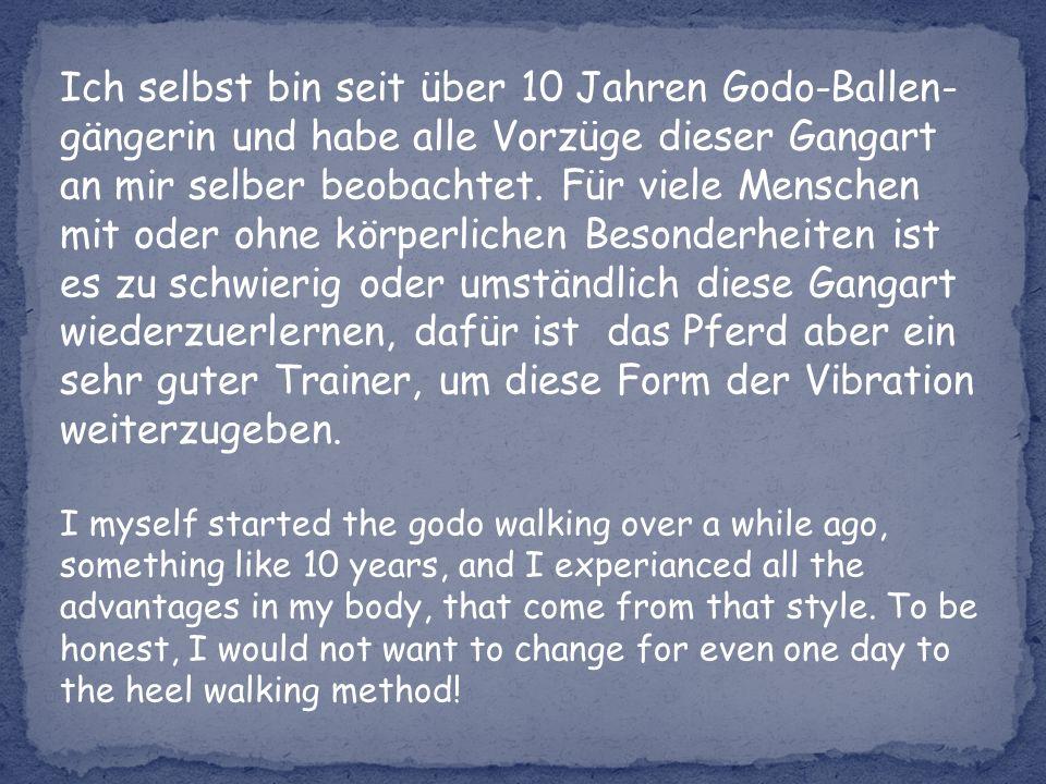 Ich selbst bin seit über 10 Jahren Godo-Ballen- gängerin und habe alle Vorzüge dieser Gangart an mir selber beobachtet.