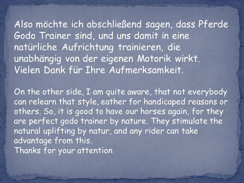 Also möchte ich abschließend sagen, dass Pferde Godo Trainer sind, und uns damit in eine natürliche Aufrichtung trainieren, die unabhängig von der eigenen Motorik wirkt.