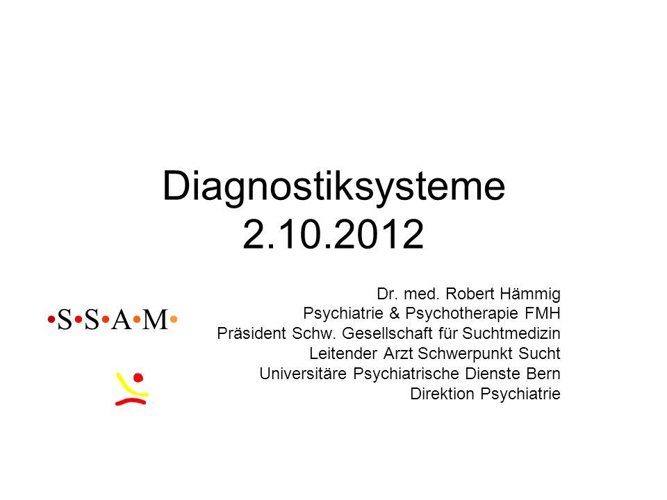 Diagnostiksysteme 2.10.2012 Dr. med. Robert Hämmig Psychiatrie & Psychotherapie FMH Präsident Schw. Gesellschaft für Suchtmedizin Leitender Arzt Schwe