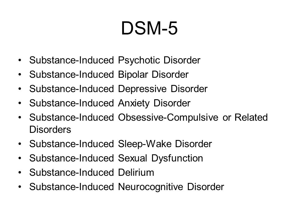 DSM-5 Substance-Induced Psychotic Disorder Substance-Induced Bipolar Disorder Substance-Induced Depressive Disorder Substance-Induced Anxiety Disorder