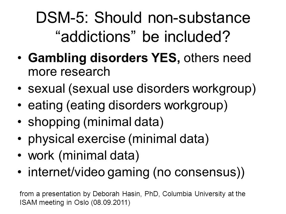 DSM-5: Should non-substance addictions be included? Gambling disorders YES, others need more research sexual (sexual use disorders workgroup) eating (