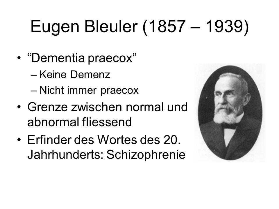 Eugen Bleuler (1857 – 1939) Dementia praecox –Keine Demenz –Nicht immer praecox Grenze zwischen normal und abnormal fliessend Erfinder des Wortes des