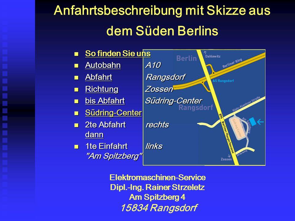 Anfahrtsbeschreibung mit Skizze aus dem Süden Berlins So finden Sie uns So finden Sie uns Autobahn A10 Autobahn A10 Abfahrt Rangsdorf Abfahrt Rangsdorf Richtung Zossen Richtung Zossen bis Abfahrt Südring-Center bis Abfahrt Südring-Center Südring-Center Südring-Center 2te Abfahrt rechts dann 2te Abfahrt rechts dann 1te Einfahrt links Am Spitzberg 1te Einfahrt links Am Spitzberg Elektromaschinen-Service Dipl.-Ing.