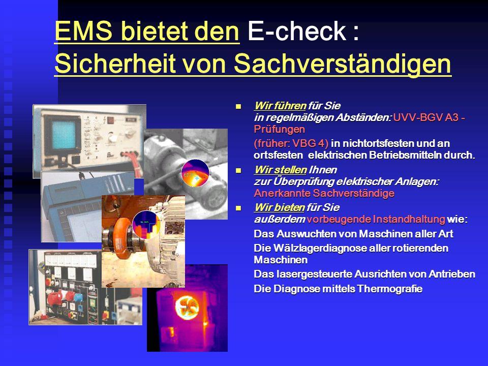 EMS bietet den E-check : Sicherheit von Sachverständigen Wir führen für Sie in regelmäßigen Abständen: UVV-BGV A3 - Prüfungen Wir führen für Sie in regelmäßigen Abständen: UVV-BGV A3 - Prüfungen (früher: VBG 4) in nichtortsfesten und an ortsfesten elektrischen Betriebsmitteln durch.