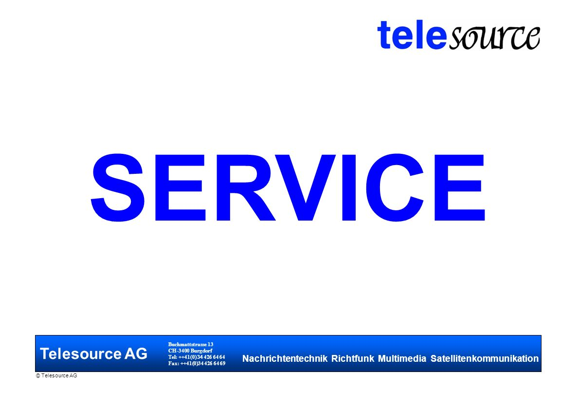 Telesource AG Buchmattstrasse 13 CH-3400 Burgdorf Tel: ++41(0) 34 426 64 64 Fax: ++41(0)34 426 64 69 Nachrichtentechnik Richtfunk Multimedia Satellitenkommunikation © Telesource AG SERVICE