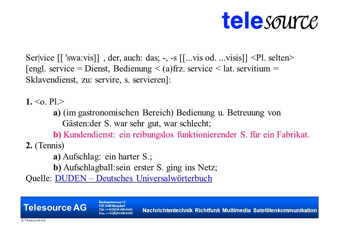 Telesource AG Buchmattstrasse 13 CH-3400 Burgdorf Tel: ++41(0) 34 426 64 64 Fax: ++41(0)34 426 64 69 Nachrichtentechnik Richtfunk Multimedia Satellitenkommunikation © Telesource AG Ser|vice [[ swa:vis]], der, auch: das; -, -s [[...vis od....visis]] [engl.