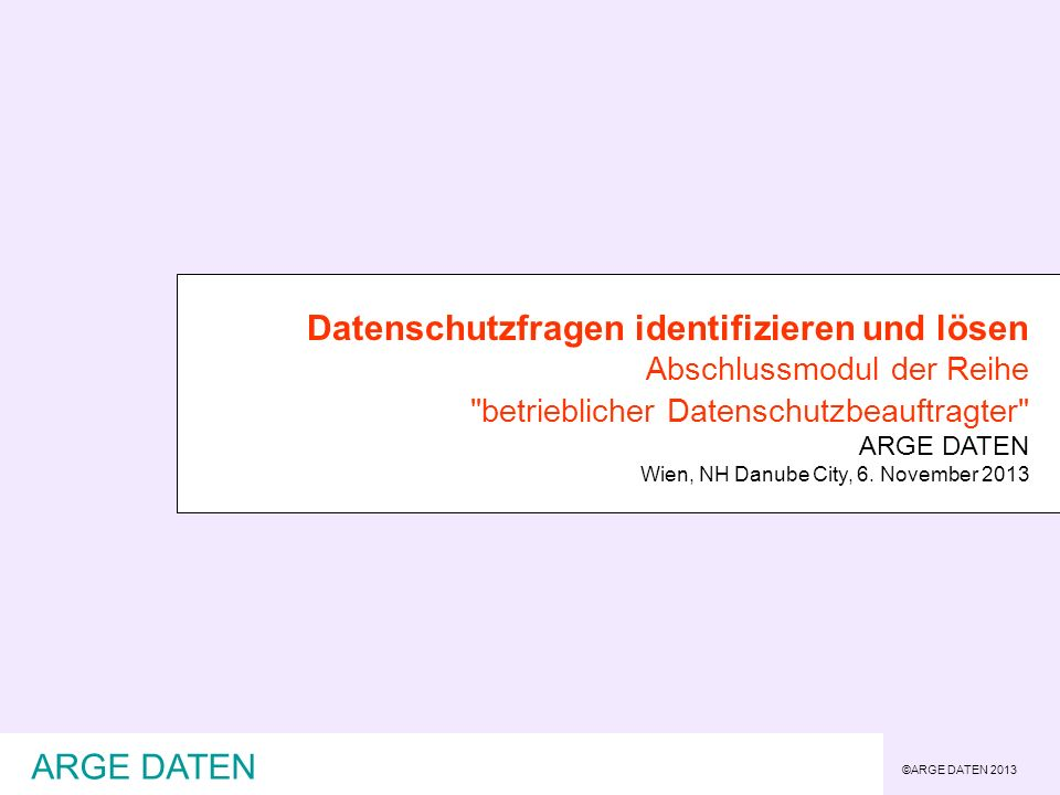 ©ARGE DATEN 2013 ARGE DATEN Datenschutzfragen identifizieren und lösen Abschlussmodul der Reihe betrieblicher Datenschutzbeauftragter ARGE DATEN Wien, NH Danube City, 6.