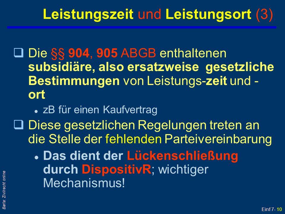 Einf 7- 11 Barta: Zivilrecht online Leistungszeit: § 904 ABGB qPraktisch wichtig ist der erste Satz des § 904 ABGB: Danach kann, wenn keine gewisse Zeit für die Erfüllung des Vertrages bestimmt worden [ist] diese sogleich, nämlich ohne unnötigen Aufschub, gefordert werden; vgl.