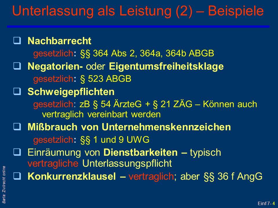 Einf 7- 5 Barta: Zivilrecht online Haupt- und Neben(leistungs)pflichten (1) qBeispiel: Kauf l Hauptpflichten/ essentialia negotii: Leistung von Kaufgegenstand + Kaufpreis l Nebenpflichten/ accidentalia negotii: zB Verwahrung oder Information (zB Warnpflicht) qDas Synallagma umfaßt die entgeltlichen Haupt- und (!) Nebenpflichten qHaupt- und Nebenpflichten können wiederum vertraglich oder gesetzlich festgelegt sein Beispiele für gesetzliche Nebenpflichten : § 51 ÄrzteG - Krankengeschichte: Pflicht zu schriftlichen Behandlungsaufzeichnungen + Herausgabepflicht § 54 ÄrzteG + § 21 ZÄG: ärztliche Schweigepflicht