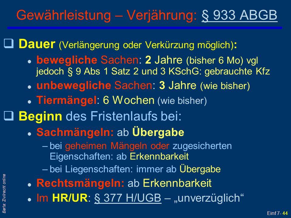 Einf 7- 45 Barta: Zivilrecht online Gewährleistung und Schadenersatz (1) § 933a ABGB qHat der Übergeber den Mangel verschuldet, steht dem Übernehmer auch Schadenersatz zu; Abs 1 qAbs 2: Wegen des Mangels selbst (sog Mangelschaden) kann der Übernehmer zunächst aber auch nur Verbesserung oder Austausch begehren; Geldersatz dann, wenn Verbesserung und Austausch unmöglich oder mit unverhältnismäßig hohem Aufwand verbunden sind qDasselbe gilt, wenn der Übergeber Verbesserung oder Austausch verweigert oder nicht in angemessener Frist vornimmt sowie bei erheblichen Unannehmlichkeiten oder Unzumutbarkeit für den Übernehmer qAbs 3: Verschuldensbeweis für Mangelschäden und Mangelfolgeschäden obliegt nach 10 Jahren Übernehmer
