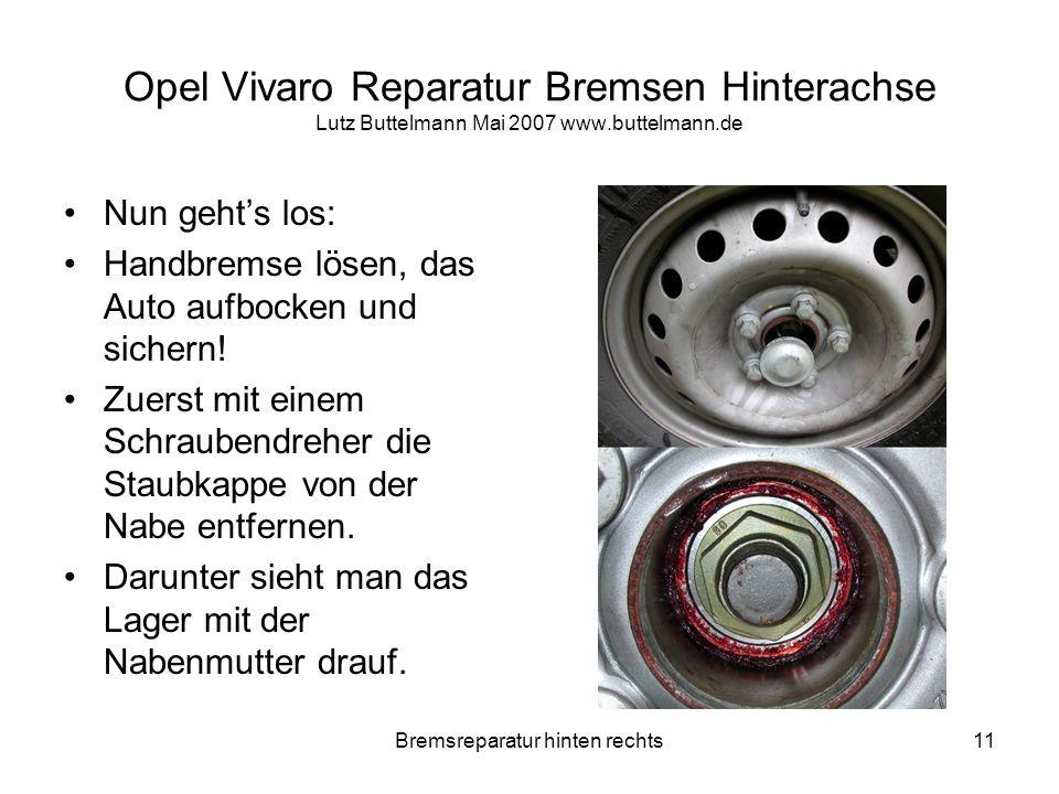 Bremsreparatur hinten rechts11 Opel Vivaro Reparatur Bremsen Hinterachse Lutz Buttelmann Mai 2007 www.buttelmann.de Nun gehts los: Handbremse lösen, d