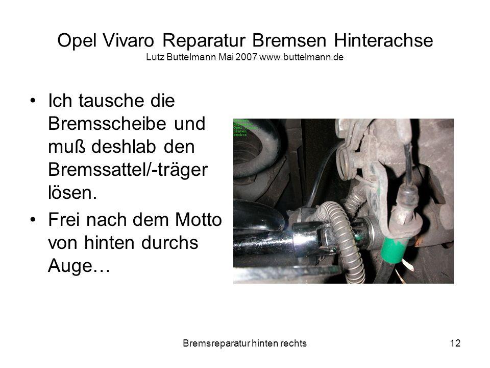 Bremsreparatur hinten rechts12 Opel Vivaro Reparatur Bremsen Hinterachse Lutz Buttelmann Mai 2007 www.buttelmann.de Ich tausche die Bremsscheibe und m