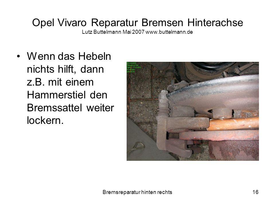 Bremsreparatur hinten rechts16 Opel Vivaro Reparatur Bremsen Hinterachse Lutz Buttelmann Mai 2007 www.buttelmann.de Wenn das Hebeln nichts hilft, dann