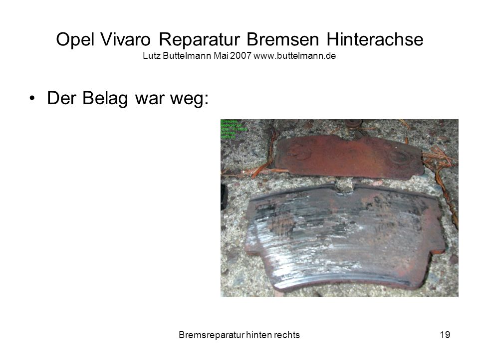 Bremsreparatur hinten rechts19 Opel Vivaro Reparatur Bremsen Hinterachse Lutz Buttelmann Mai 2007 www.buttelmann.de Der Belag war weg: