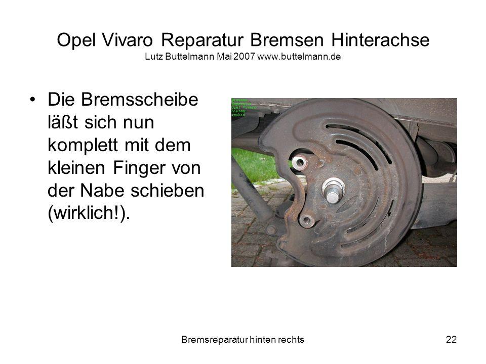 Bremsreparatur hinten rechts22 Opel Vivaro Reparatur Bremsen Hinterachse Lutz Buttelmann Mai 2007 www.buttelmann.de Die Bremsscheibe läßt sich nun kom