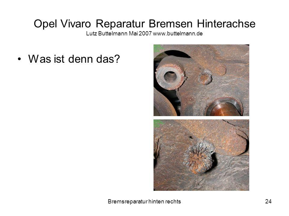 Bremsreparatur hinten rechts24 Opel Vivaro Reparatur Bremsen Hinterachse Lutz Buttelmann Mai 2007 www.buttelmann.de Was ist denn das?
