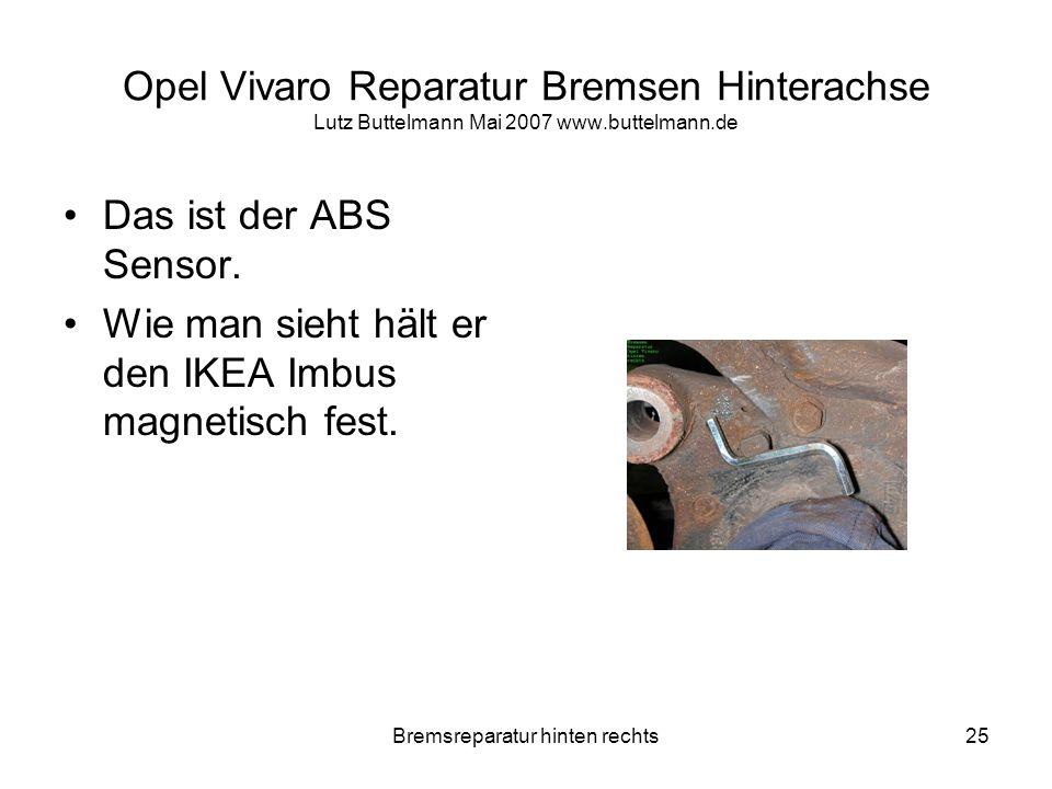 Bremsreparatur hinten rechts25 Opel Vivaro Reparatur Bremsen Hinterachse Lutz Buttelmann Mai 2007 www.buttelmann.de Das ist der ABS Sensor. Wie man si