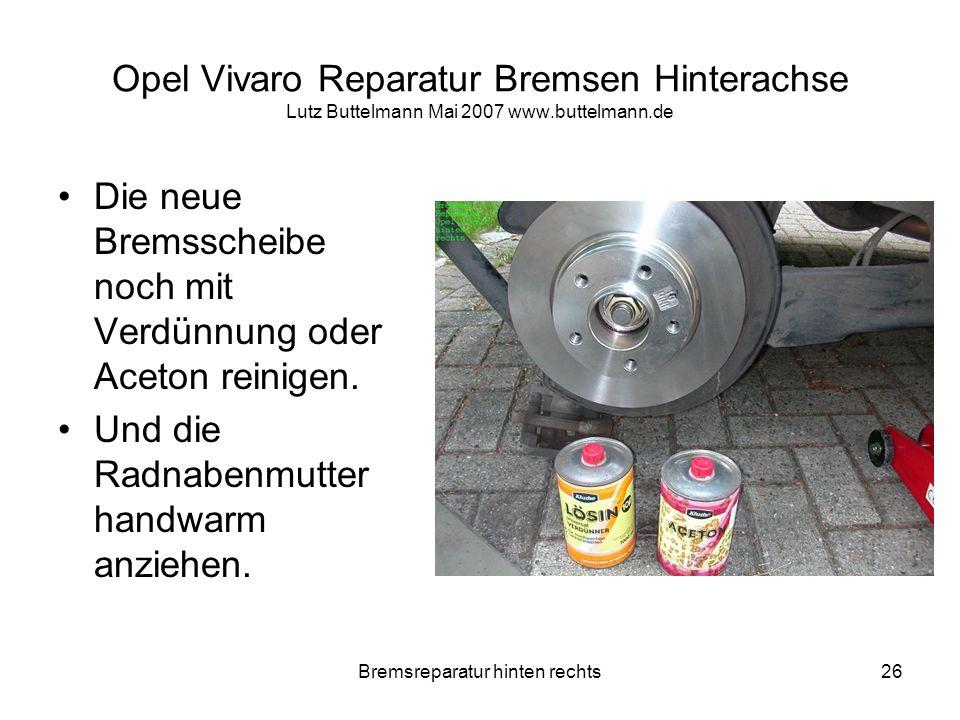 Bremsreparatur hinten rechts26 Opel Vivaro Reparatur Bremsen Hinterachse Lutz Buttelmann Mai 2007 www.buttelmann.de Die neue Bremsscheibe noch mit Ver