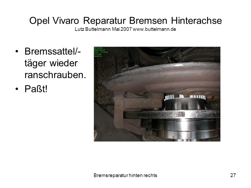 Bremsreparatur hinten rechts27 Opel Vivaro Reparatur Bremsen Hinterachse Lutz Buttelmann Mai 2007 www.buttelmann.de Bremssattel/- täger wieder ranschr