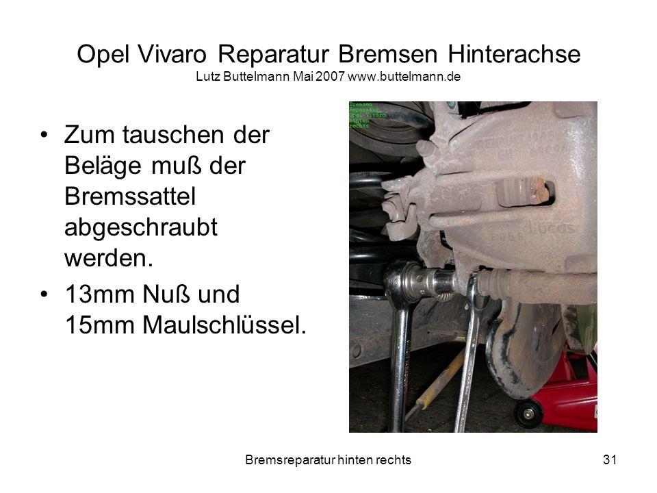Bremsreparatur hinten rechts31 Opel Vivaro Reparatur Bremsen Hinterachse Lutz Buttelmann Mai 2007 www.buttelmann.de Zum tauschen der Beläge muß der Br