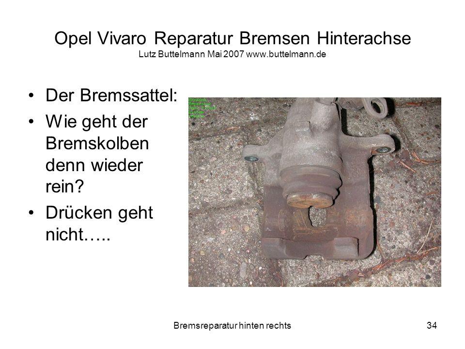 Bremsreparatur hinten rechts34 Opel Vivaro Reparatur Bremsen Hinterachse Lutz Buttelmann Mai 2007 www.buttelmann.de Der Bremssattel: Wie geht der Brem
