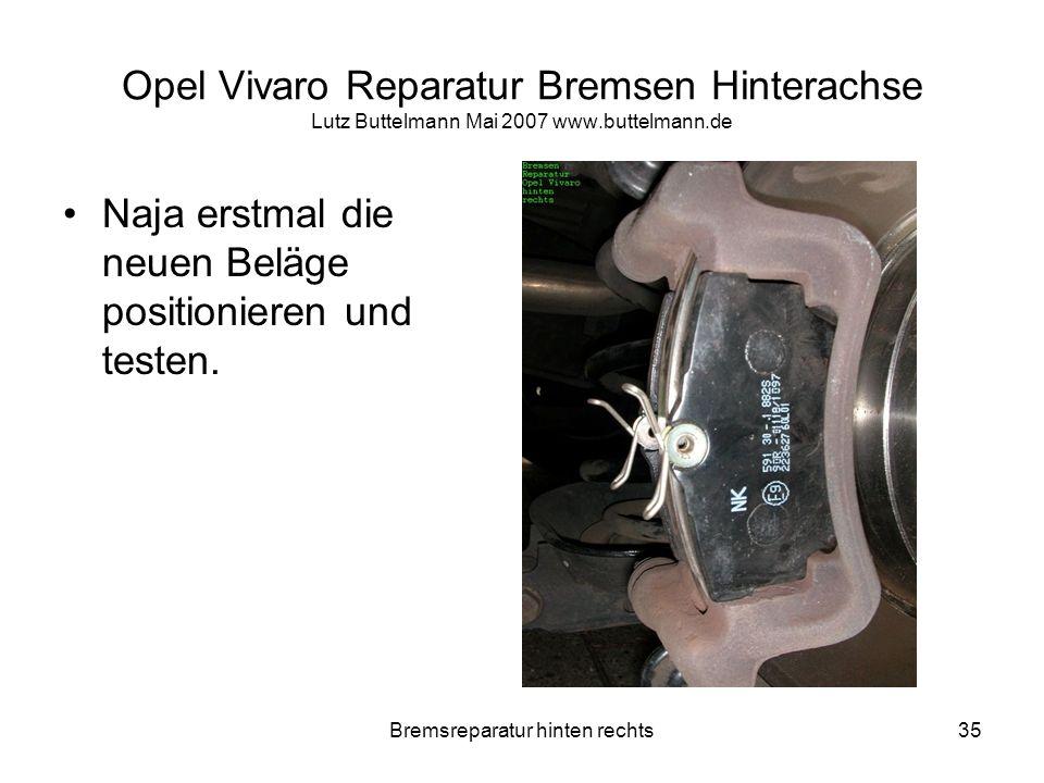 Bremsreparatur hinten rechts35 Opel Vivaro Reparatur Bremsen Hinterachse Lutz Buttelmann Mai 2007 www.buttelmann.de Naja erstmal die neuen Beläge posi