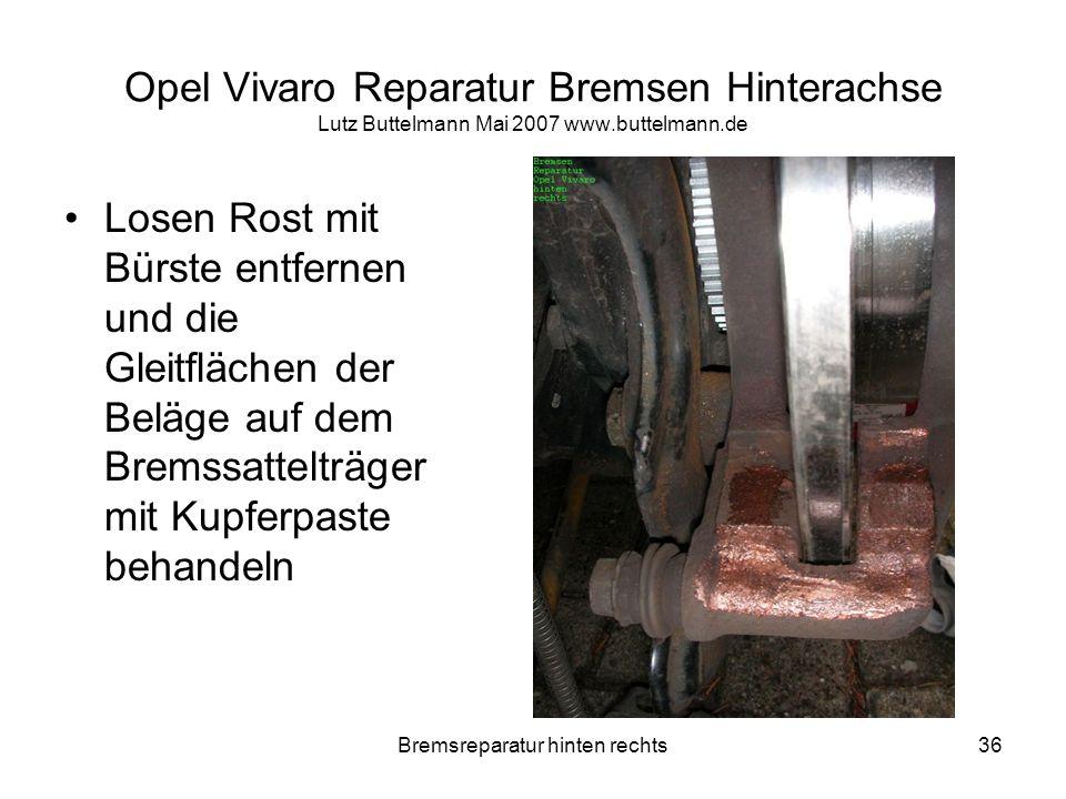 Bremsreparatur hinten rechts36 Opel Vivaro Reparatur Bremsen Hinterachse Lutz Buttelmann Mai 2007 www.buttelmann.de Losen Rost mit Bürste entfernen un
