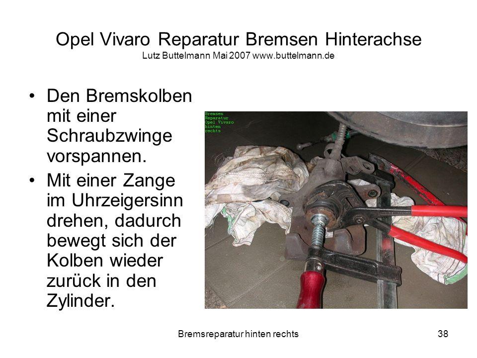 Bremsreparatur hinten rechts38 Opel Vivaro Reparatur Bremsen Hinterachse Lutz Buttelmann Mai 2007 www.buttelmann.de Den Bremskolben mit einer Schraubz