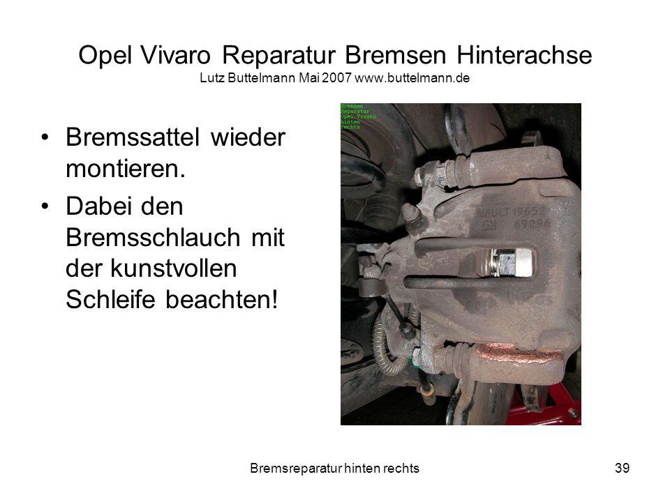 Bremsreparatur hinten rechts39 Opel Vivaro Reparatur Bremsen Hinterachse Lutz Buttelmann Mai 2007 www.buttelmann.de Bremssattel wieder montieren. Dabe