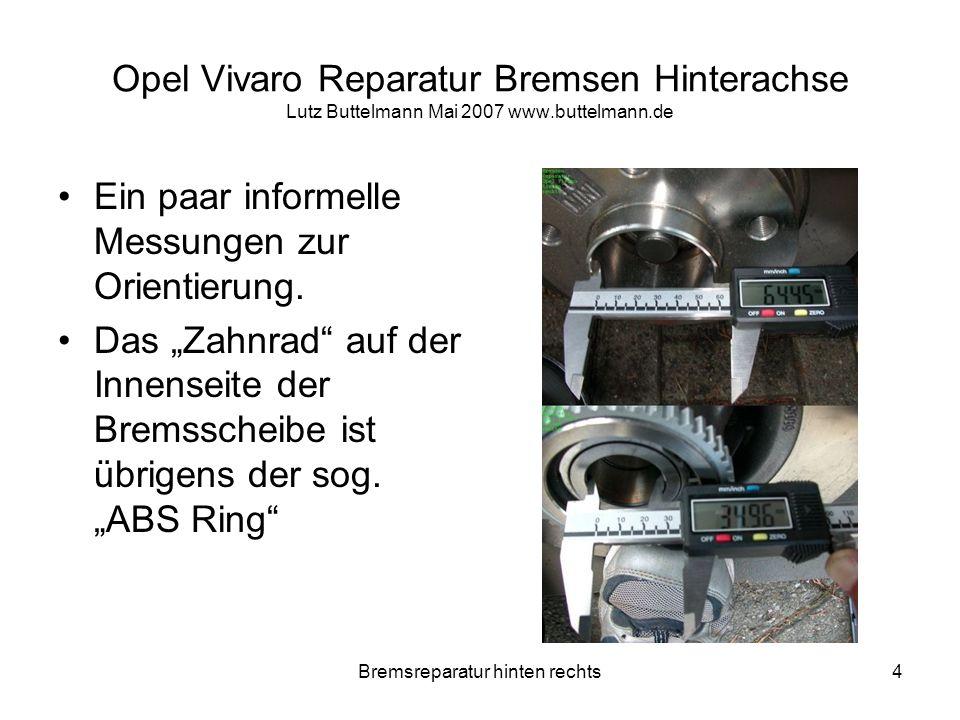 Bremsreparatur hinten rechts35 Opel Vivaro Reparatur Bremsen Hinterachse Lutz Buttelmann Mai 2007 www.buttelmann.de Naja erstmal die neuen Beläge positionieren und testen.