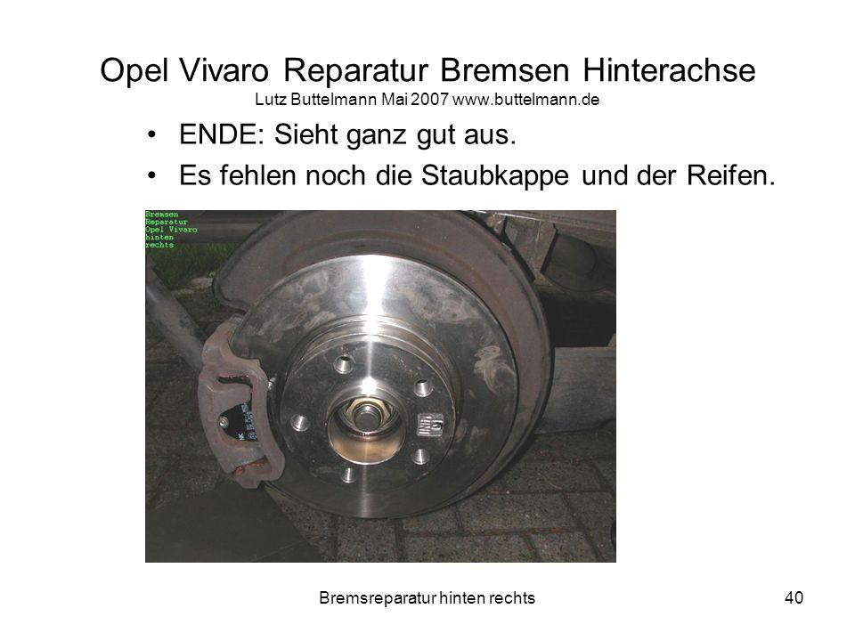 Bremsreparatur hinten rechts40 Opel Vivaro Reparatur Bremsen Hinterachse Lutz Buttelmann Mai 2007 www.buttelmann.de ENDE: Sieht ganz gut aus. Es fehle