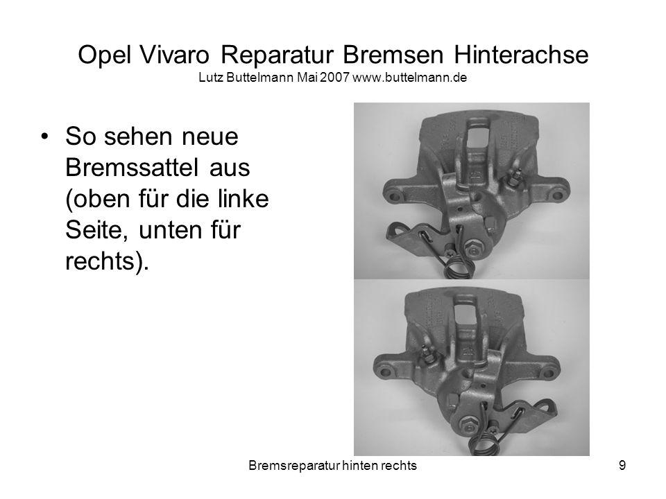 Bremsreparatur hinten rechts10 Opel Vivaro Reparatur Bremsen Hinterachse Lutz Buttelmann Mai 2007 www.buttelmann.de So sehen 3,5 Jahre alte Bremssattel aus (äähm ja…links der rechte Sattel und rechts der linke) Man beachte den kunstvoll gedrehten Bremsschlauch!