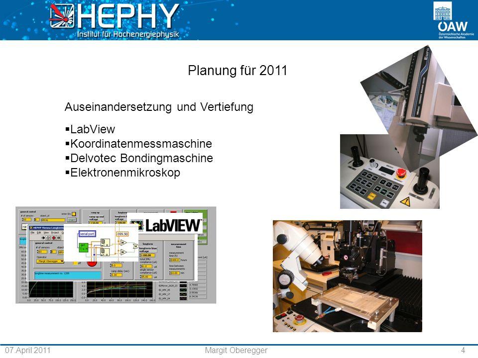 07.April 2011Margit Oberegger4 Planung für 2011 Auseinandersetzung und Vertiefung LabView Koordinatenmessmaschine Delvotec Bondingmaschine Elektronenmikroskop