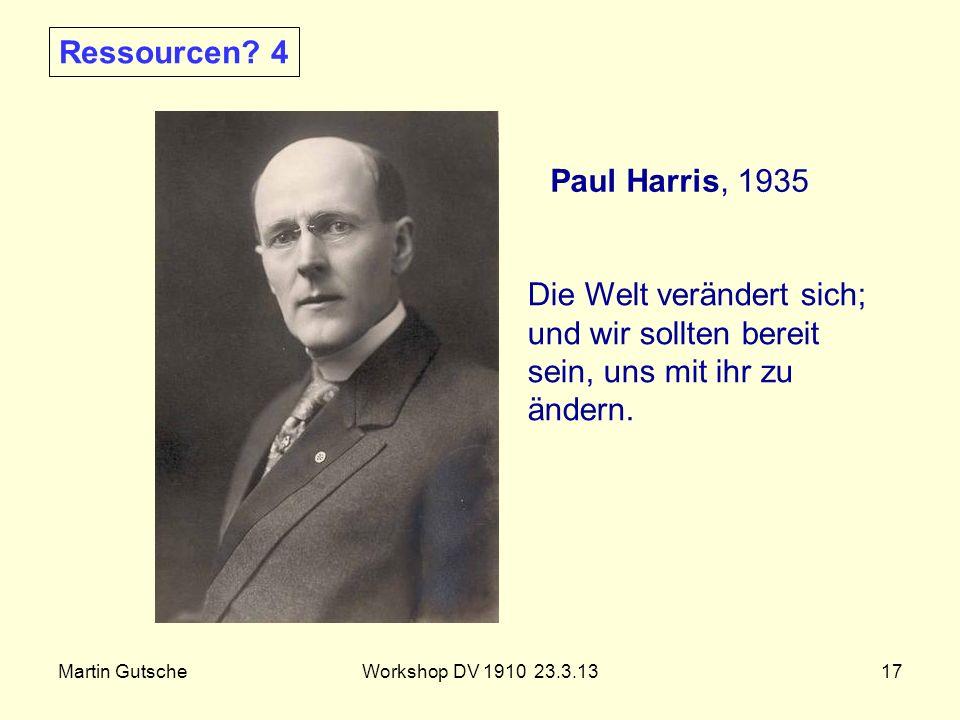 Martin GutscheWorkshop DV 1910 23.3.1317 Paul Harris, 1935 Die Welt verändert sich; und wir sollten bereit sein, uns mit ihr zu ändern. Ressourcen? 4