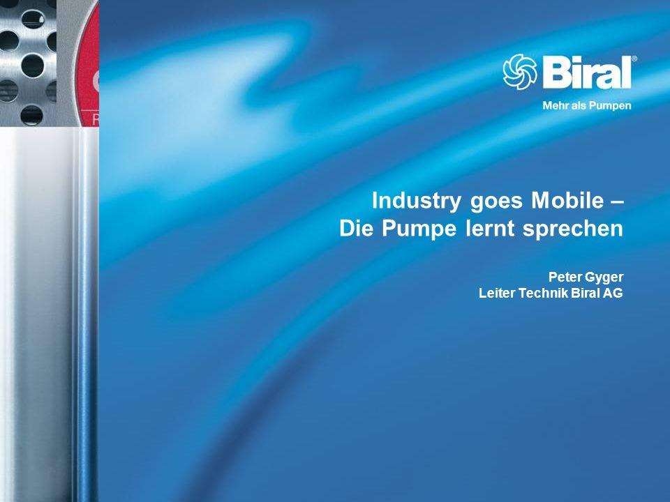 Industry goes Mobile – Die Pumpe lernt sprechen Peter Gyger Leiter Technik Biral AG