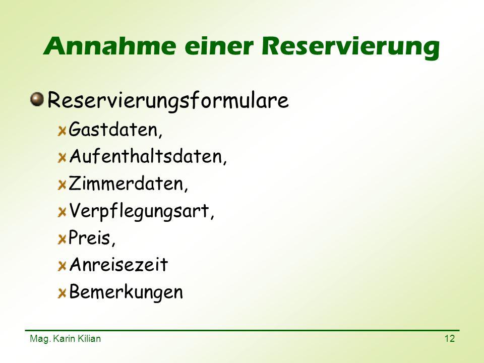 Mag. Karin Kilian 12 Annahme einer Reservierung Reservierungsformulare Gastdaten, Aufenthaltsdaten, Zimmerdaten, Verpflegungsart, Preis, Anreisezeit B