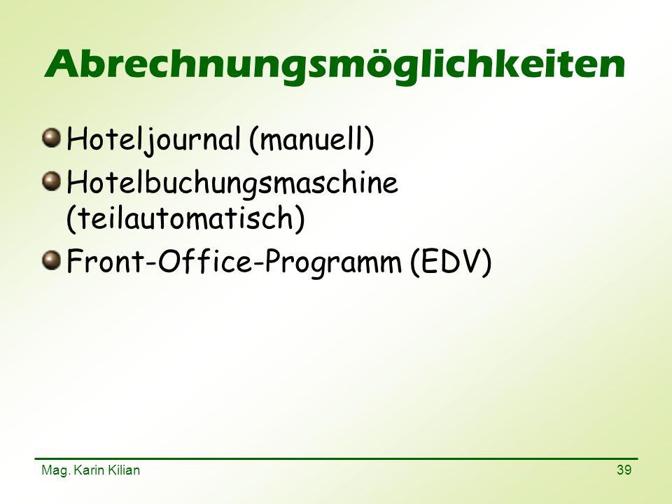 Mag. Karin Kilian 39 Abrechnungsmöglichkeiten Hoteljournal (manuell) Hotelbuchungsmaschine (teilautomatisch) Front-Office-Programm (EDV)